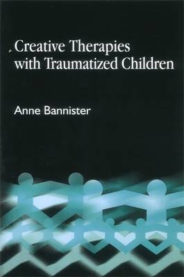 Creative Therapies with Traumatized Children - Bannister, Anne