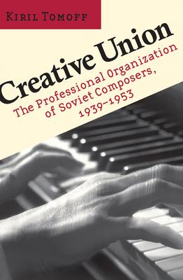 Creative Union: The Professional Organization of Soviet Composers, 1939-1953 - Tomoff, Kiril