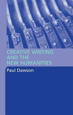 Creative Writing and the New Humanities - Dawson, Paul