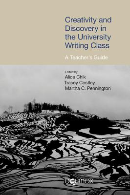 Creativity and Discovery in the University Writing Class: A Teacher's Guide - Chik, Alice (Editor), and Costley, Tracey (Editor), and Pennington, Martha C (Editor)