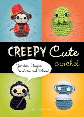 Creepy Cute Crochet: Zombies, Ninjas, Robots, and More! - Haden, Christen