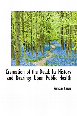 Cremation of the Dead: Its History and Bearings Upon Public Health - Eassie, William