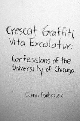Crescat Graffiti, Vita Excolatur: Confessions of the University of Chicago - Dombrowski, Quinn