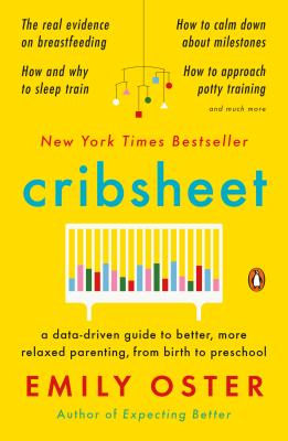 Cribsheet: A Data-Driven Guide to Better, More Relaxed Parenting, from Birth to Preschool - Oster, Emily