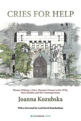 Cries For Help: Women without a Voice, Women's Prisons in the 1970s, Myra Hindley and Her Contemporaries - Kozubska, Joanna