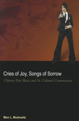 Cries of Joy, Songs of Sorrow: Chinese Pop Music and Its Cultural Connotations - Moskowitz, Marc L