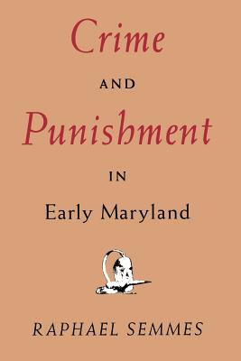 Crime and Punishment in Early Maryland - Semmes, Raphael, Professor