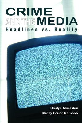 Crime and the Media: Headlines Versus Reality - Muraskin, Roslyn, and Domash, Shelly Feuer
