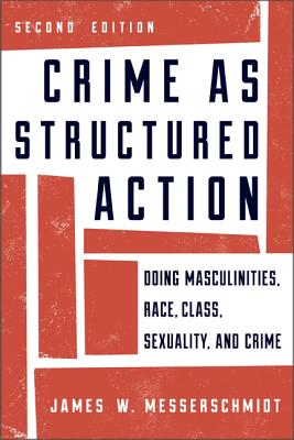 Crime as Structured Action: Doing Masculinities, Race, Class, Sexuality, and Crime - Messerschmidt, James W.