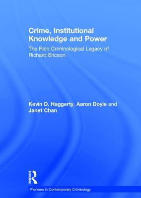 Crime, Institutional Knowledge and Power: The Rich Criminological Legacy of Richard Ericson - Doyle, Aaron, Professor, and Chan, Janet B. L., Professor (Editor), and Haggerty, Kevin D., Professor (Editor)