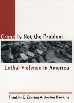 Crime Is Not the Problem: Lethal Violence in America - Zimring, Franklin E