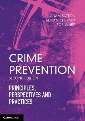 Crime Prevention: Principles, Perspectives and Practices - Sutton, Adam, and Cherney, Adrian, and White, Rob