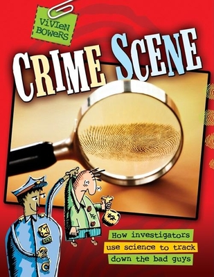 Crime Scene: How Investigators Use Science to Track Down the Bad Guys - Bowers, Vivien