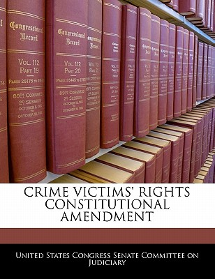 Crime Victims' Rights Constitutional Amendment - United States Congress Senate Committee (Creator)