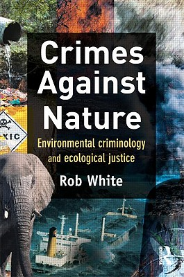 Crimes Against Nature: Environmental Criminology and Ecological Justice - White, Rob, Dr.