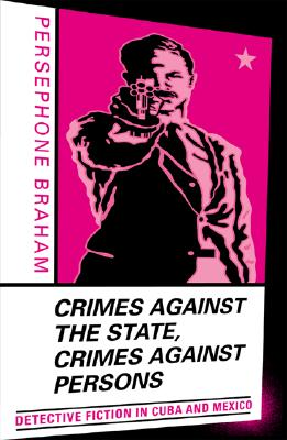 Crimes Against the State, Crimes Against Persons: Detective Fiction in Cuba and Mexico - Braham, Persephone