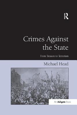 Crimes Against the State: From Treason to Terrorism - Head, Michael, LL.