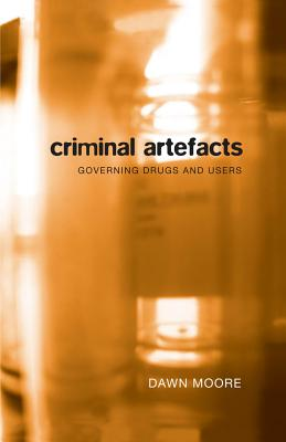 Criminal Artefacts: Governing Drugs and Users - Moore, Dawn