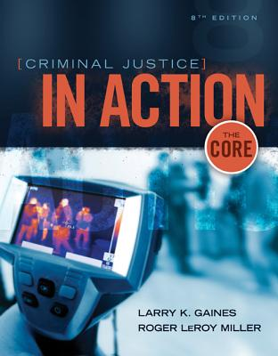 Criminal Justice in Action: The Core - Gaines, Larry K., and Miller, Roger LeRoy