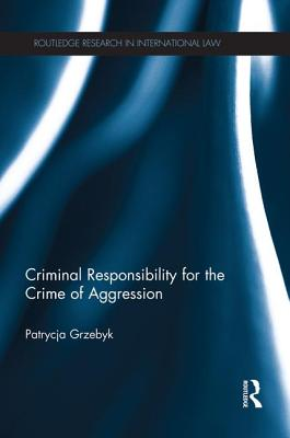 Criminal Responsibility for the Crime of Aggression - Grzebyk, Patrycja