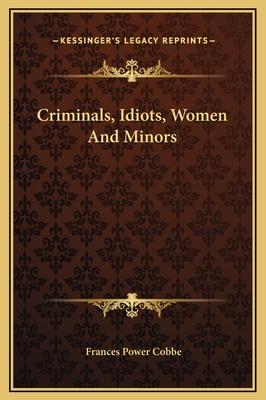 Criminals, Idiots, Women and Minors - Cobbe, Frances Power