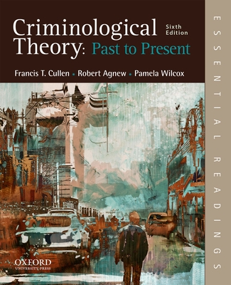Criminological Theory: Past to Present: Essential Readings - Cullen, Francis T, and Agnew, Robert, and Wilcox, Pamela, Professor