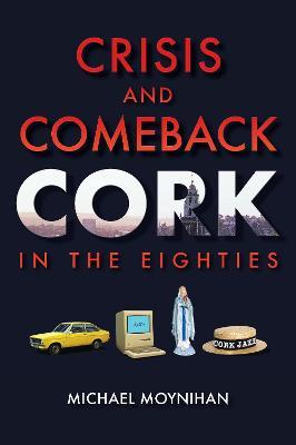 Crisis and Comeback: Cork in the Eighties - Moynihan, Michael