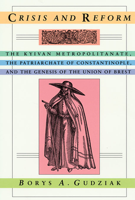 Crisis and Reform: The Kyivan Metropolitanate, the Patriarchate of Constantinople, and the Genesis of the Union of Brest - Gudziak, Borys A