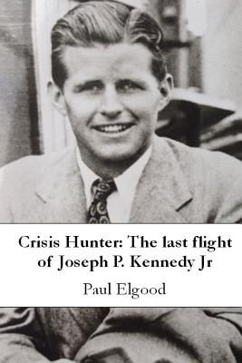 Crisis Hunter: The last flight of Joseph P. Kennedy Jr - Elgood, Paul