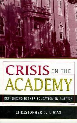 Crisis in the Academy: Rethinking American Higher Education - Lucas, Christopher J