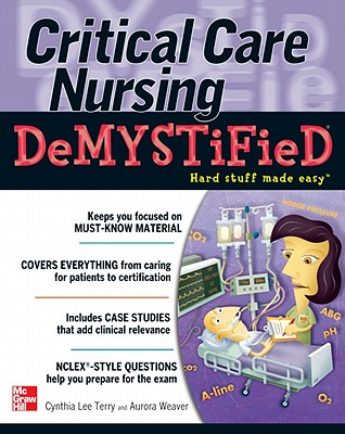 Critical Care Nursing Demystified - Terry, Cynthia L, Professor, CNE, Msn, Ccrn, RN, and Weaver, Aurora