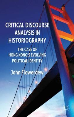 Critical Discourse Analysis in Historiography: The Case of Hong Kong's Evolving Political Identity - Flowerdew, John