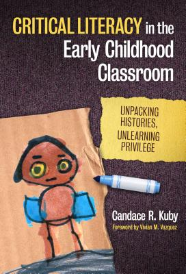 Critical Literacy in the Early Childhood Classroom: Unpacking Histories, Unlearning Privilege - Kuby, Candace R, and Vasquez, Vivian M (Foreword by)