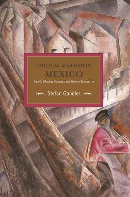 Critical Marxism in Mexico: Adolfo Sanchez Vazquez and Bolavar Echeverraa - Saarland-Museum Saarbr Ucken