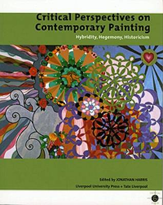 Critical Perspectives on Contemporary Painting: Hybridity, Hegemony, Historicism - Harris, Jonathan (Editor), and Tate Gallery Liverpool