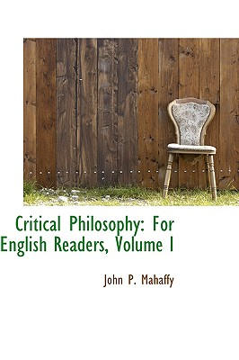 Critical Philosophy: For English Readers, Volume I - Mahaffy, John P