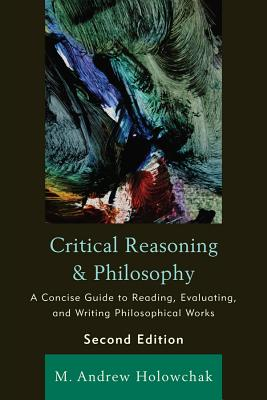 Critical Reasoning and Philosophy: A Concise Guide to Reading, Evaluating, and Writing Philosophical Works - Holowchak, M Andrew