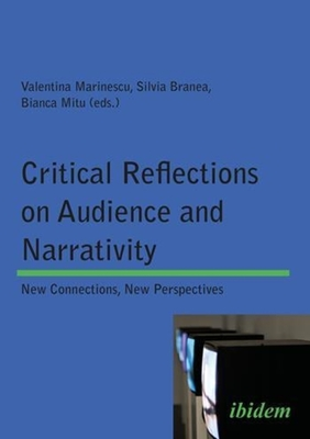 Critical Reflections on Audience and Narrativity - New Connections, New Perspectives - Marinescu, Valentina, and Branea, Silvia, and Mitu, Bianca