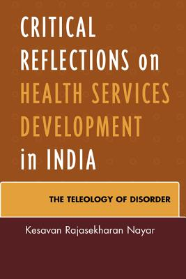 Critical Reflections on Health Services Development in India: The Teleology of Disorder - Nayar, Kesavan Rajasekharan