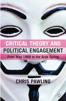 Critical Theory and Political Engagement: From May 1968 to the Arab Spring - Pawling, Chris