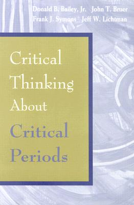 Critical Thinking about Critical Periods - Bailey, Donald B, Jr., PH.D. (Editor), and Bruer, John T, President, Ph.D. (Editor), and Symons, Frank (Editor)