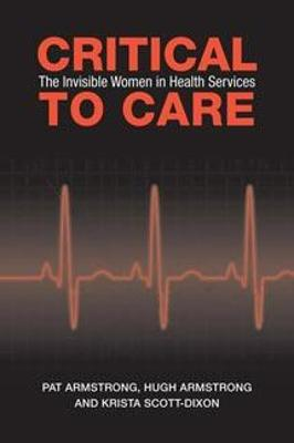 Critical to Care: The Invisible Women in Health Services - Armstrong, Pat, and Armstrong, Hugh, and Scott-Dixon, Krista