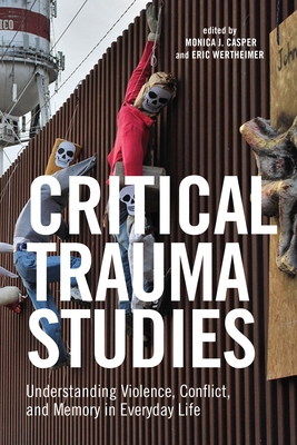 Critical Trauma Studies: Understanding Violence, Conflict and Memory in Everyday Life - Casper, Monica J (Editor), and Wertheimer, Eric (Editor)