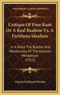 Critique of Pure Kant or a Real Realism vs. a Fictitious Idealism: In a Word the Bubble and Monstrosity of the Kantian Metaphysic (1911) - Wheeler, Charles Kirkland