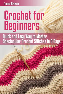 Crochet for Beginners: Quick and Easy Way to Master Spectacular Crochet Stitches in 3 Days - Brown, Emma