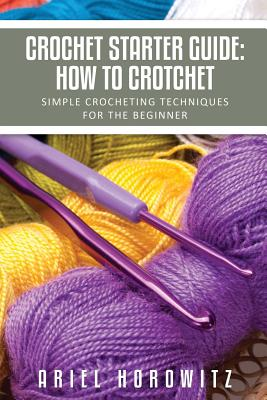 Crochet Starter Guide: How to Crotchet: Simple Crocheting Techniques for the Beginner - Horowitz, Ariel