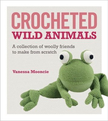 Crocheted Wild Animals: A Collection of Woolly Friends to Make from Scratch - Mooncie, Vanessa