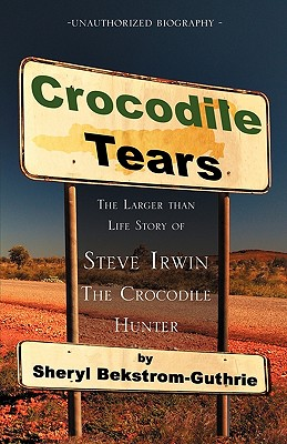 Crocodile Tears: The Larger Than Life Story of Steve Irwin, the Crocodile Hunter - Bekstrom-Guthrie, Sheryl