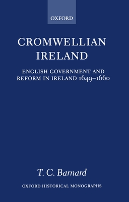 Cromwellian Ireland: English Government and Reform in Ireland 1649-1660 - Barnard, T C