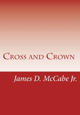 Cross and Crown: Sufferings and Triumphs of Heroic Men and Women Who Were Persecuted for True Religion of Jesus Christ - Greene, Gerald E (Editor), and McCabe Jr, James D